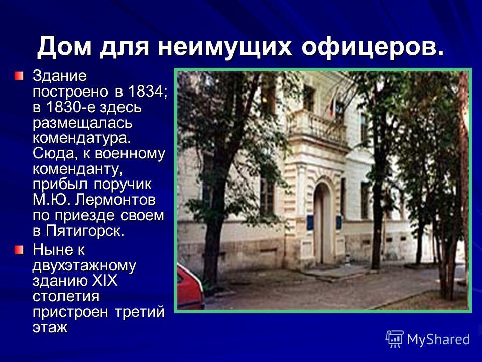 Дом для неимущих офицеров. Здание построено в 1834; в 1830-е здесь размещалась комендатура. Сюда, к военному коменданту, прибыл поручик М.Ю. Лермонтов по приезде своем в Пятигорск. Ныне к двухэтажному зданию XIX столетия пристроен третий этаж