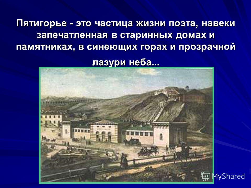 Пятигорье - это частица жизни поэта, навеки запечатленная в старинных домах и памятниках, в синеющих горах и прозрачной лазури неба...