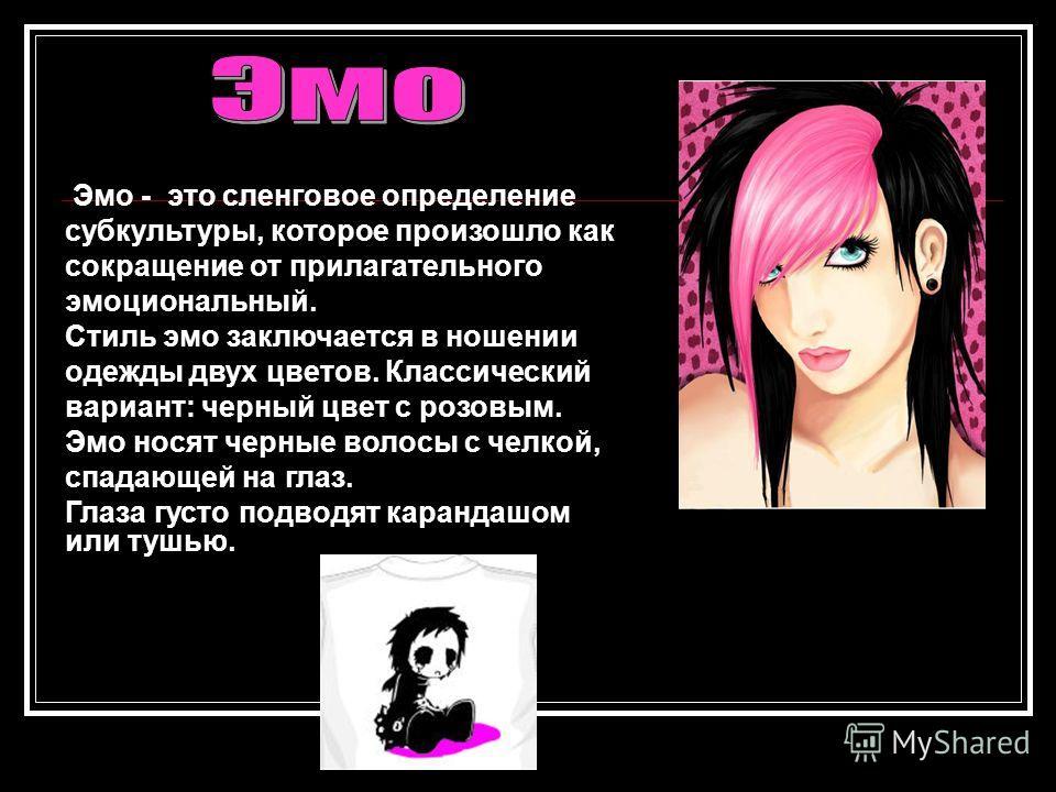 Эмо - это сленговое определение субкультуры, которое произошло как сокращение от прилагательного эмоциональный. Стиль эмо заключается в ношении одежды двух цветов. Классический вариант: черный цвет с розовым. Эмо носят черные волосы с челкой, спадающ