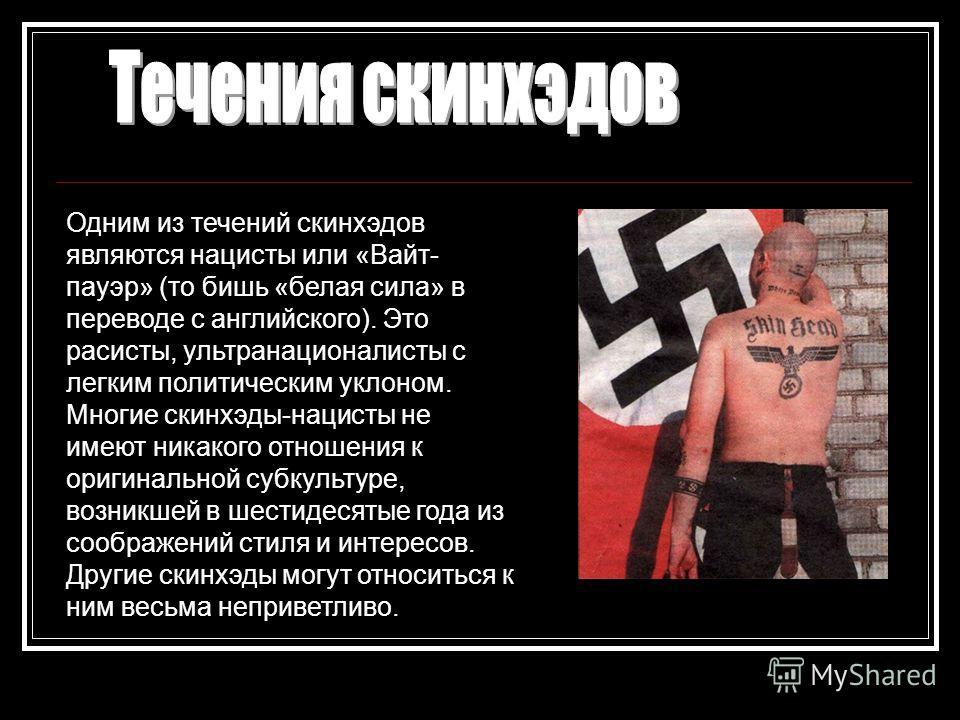 Одним из течений скинхэдов являются нацисты или «Вайт- пауэр» (то бишь «белая сила» в переводе с английского). Это расисты, ультранационалисты с легким политическим уклоном. Многие скинхэды-нацисты не имеют никакого отношения к оригинальной субкульту