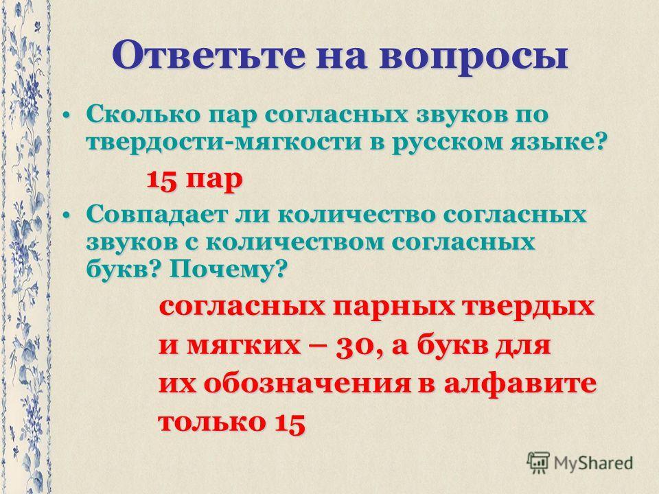 Ответьте на вопросы Сколько пар согласных звуков по твердости-мягкости в русском языке?Сколько пар согласных звуков по твердости-мягкости в русском языке? 15 пар 15 пар Совпадает ли количество согласных звуков с количеством согласных букв? Почему?Сов