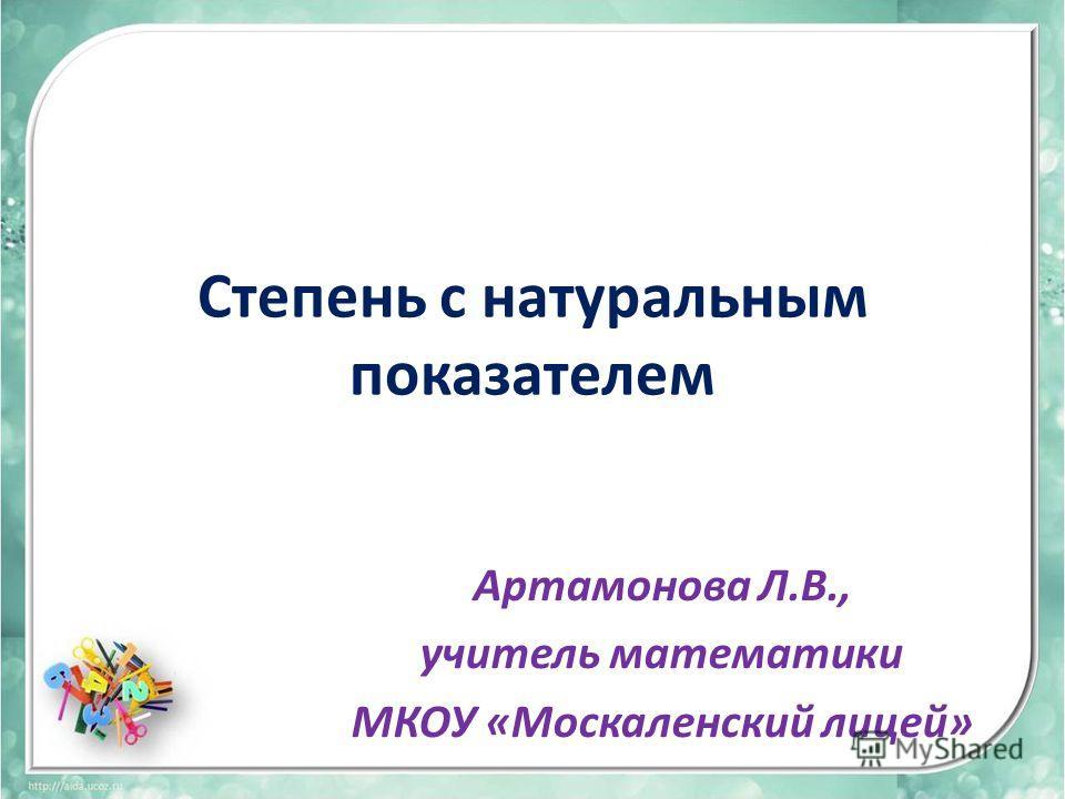 Степень с натуральным показателем Артамонова Л.В., учитель математики МКОУ «Москаленский лицей»