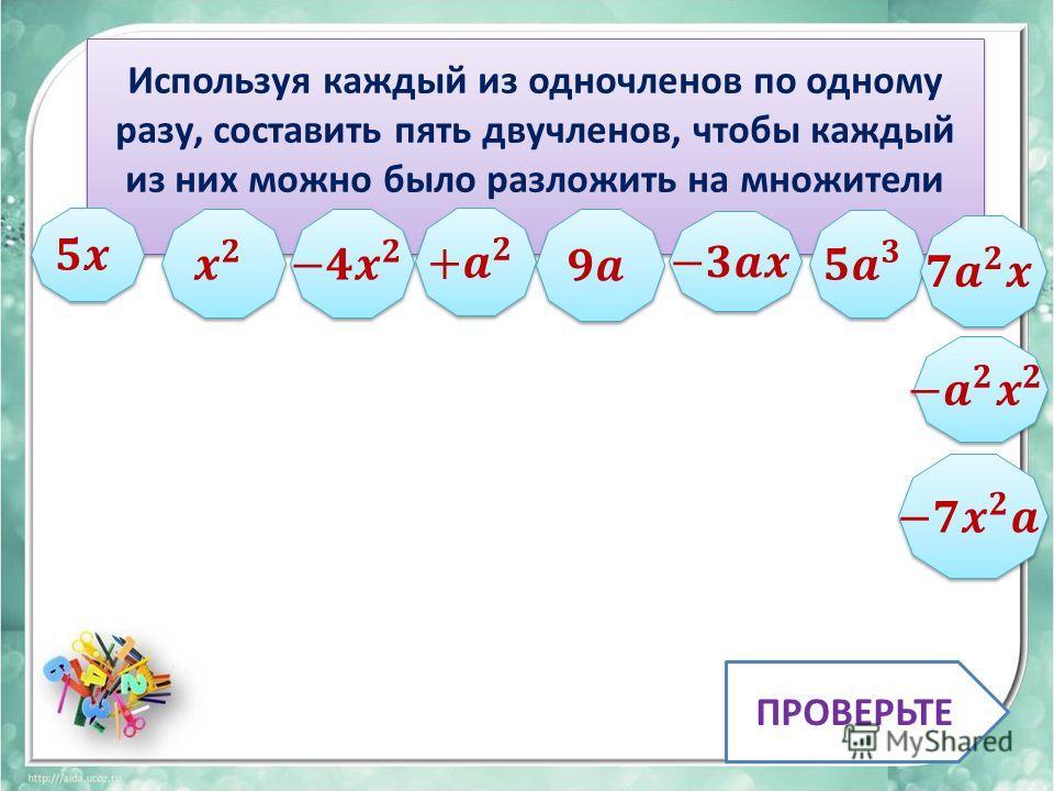 Используя каждый из одночленов по одному разу, составить пять двучленов, чтобы каждый из них можно было разложить на множители