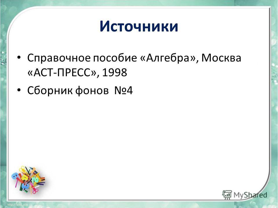 Источники Справочное пособие «Алгебра», Москва «АСТ-ПРЕСС», 1998 Сборник фонов 4