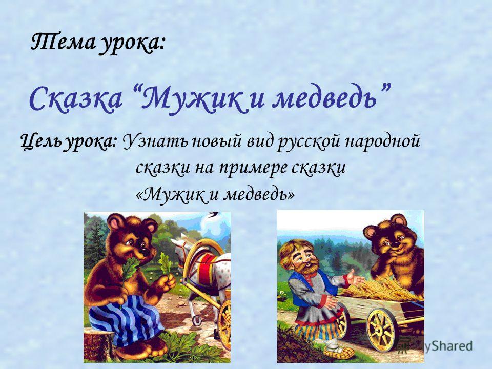 Тема урока: Цель урока: Узнать новый вид русской народной сказки на примере сказки «Мужик и медведь» Сказка Мужик и медведь