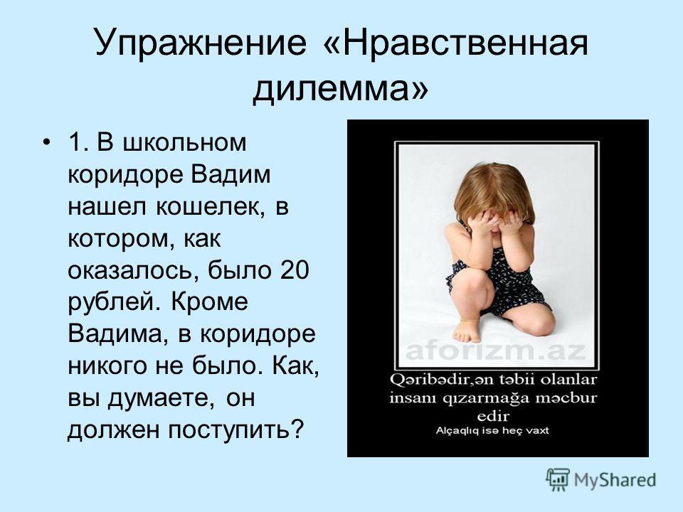 Упражнение «Нравственная дилемма» 1. В школьном коридоре Вадим нашел кошелек, в котором, как оказалось, было 20 рублей. Кроме Вадима, в коридоре никого не было. Как, вы думаете, он должен поступить?