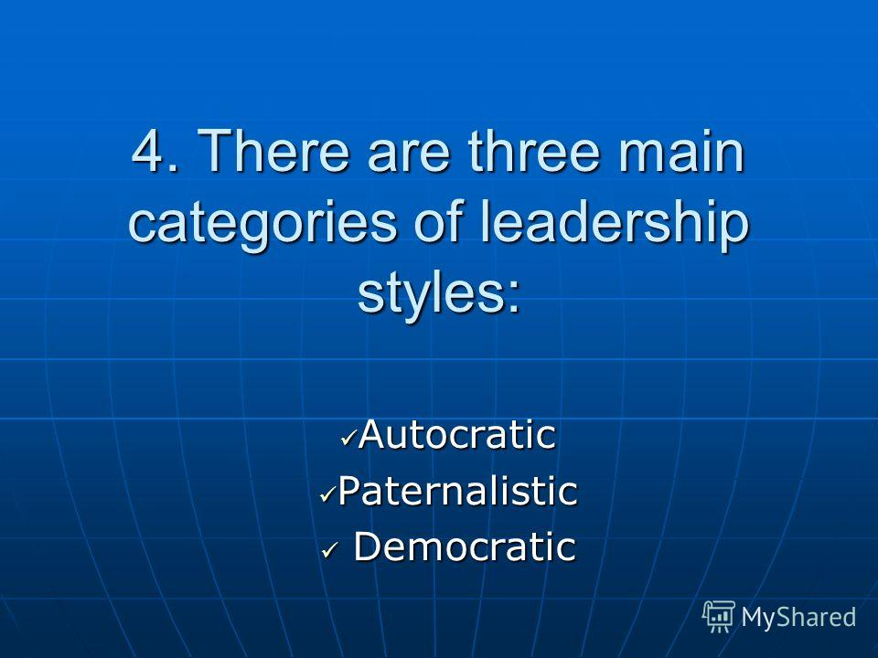 4. There are three main categories of leadership styles: Autocratic Autocratic Paternalistic Paternalistic Democratic Democratic