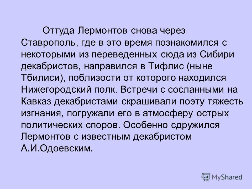 Оттуда Лермонтов снова через Ставрополь, где в это время познакомился с некоторыми из переведенных сюда из Сибири декабристов, направился в Тифлис (ныне Тбилиси), поблизости от которого находился Нижегородский полк. Встречи с сосланными на Кавказ дек
