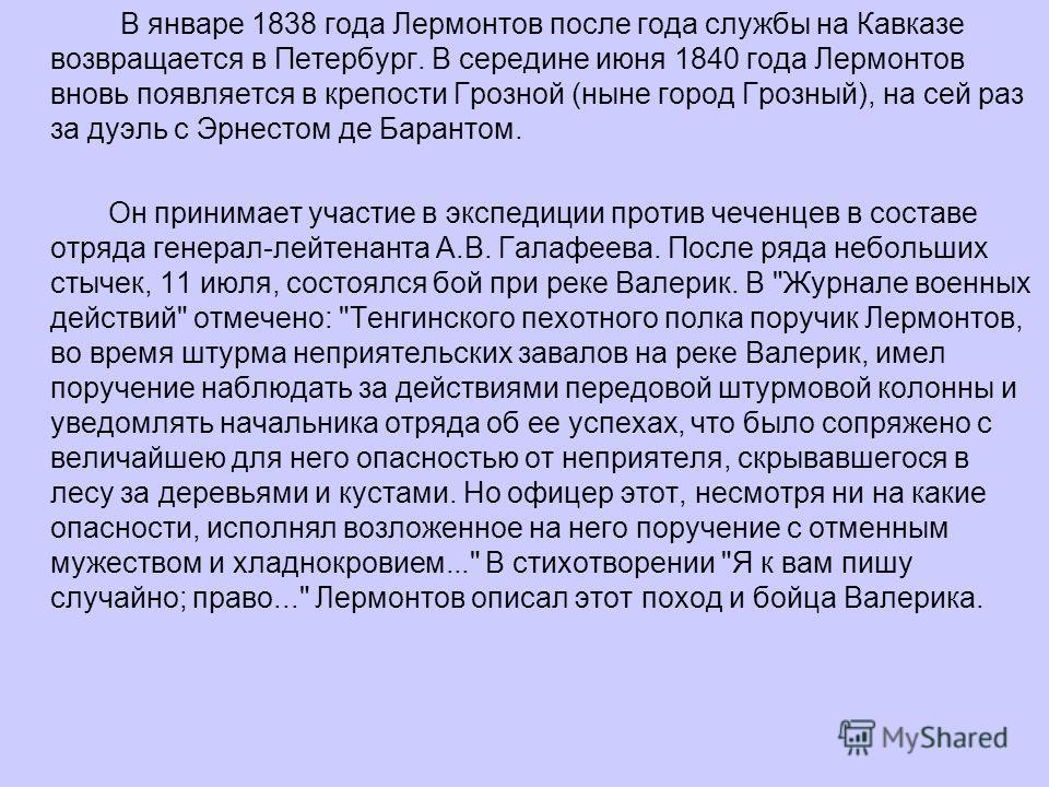 В январе 1838 года Лермонтов после года службы на Кавказе возвращается в Петербург. В середине июня 1840 года Лермонтов вновь появляется в крепости Грозной (ныне город Грозный), на сей раз за дуэль с Эрнестом де Барантом. Он принимает участие в экспе
