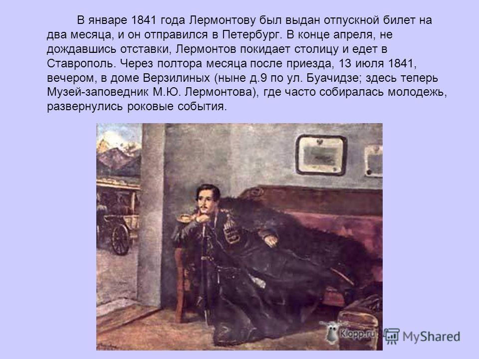 В январе 1841 года Лермонтову был выдан отпускной билет на два месяца, и он отправился в Петербург. В конце апреля, не дождавшись отставки, Лермонтов покидает столицу и едет в Ставрополь. Через полтора месяца после приезда, 13 июля 1841, вечером, в д