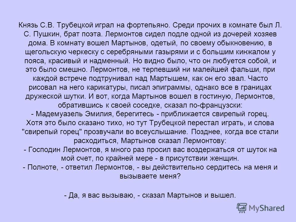Князь С.В. Трубецкой играл на фортепьяно. Среди прочих в комнате был Л. С. Пушкин, брат поэта. Лермонтов сидел подле одной из дочерей хозяев дома. В комнату вошел Мартынов, одетый, по своему обыкновению, в щегольскую черкеску с серебряными газырями и