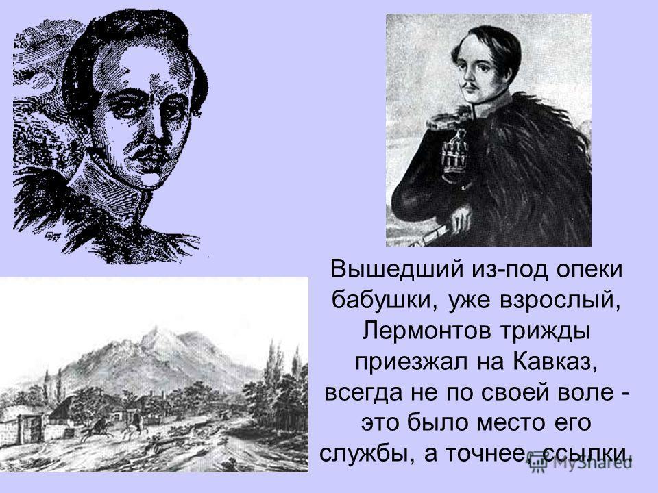 Вышедший из-под опеки бабушки, уже взрослый, Лермонтов трижды приезжал на Кавказ, всегда не по своей воле - это было место его службы, а точнее, ссылки.