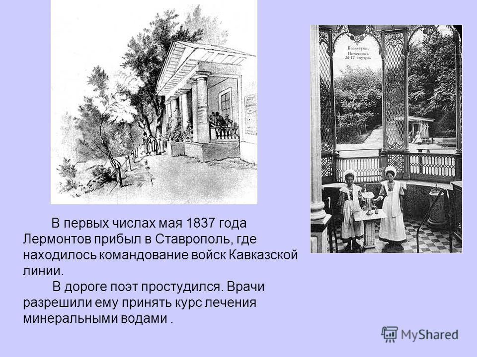 В первых числах мая 1837 года Лермонтов прибыл в Ставрополь, где находилось командование войск Кавказской линии. В дороге поэт простудился. Врачи разрешили ему принять курс лечения минеральными водами.