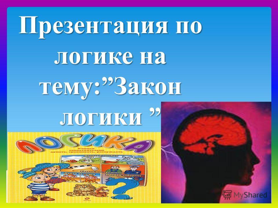 Презентация по логике на тему:Закон логики Презентация по логике на тему:Закон логики