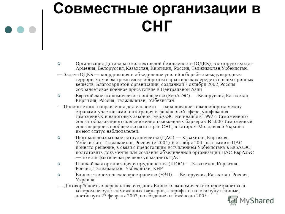 Совместные организации в СНГ Организация Договора о коллективной безопасности (ОДКБ), в которую входят Армения, Белоруссия, Казахстан, Киргизия, Россия, Таджикистан,Узбекистан. Задача ОДКБ координация и объединение усилий в борьбе с международным тер