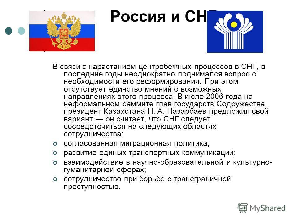 Россия и СНГ В связи с нарастанием центробежных процессов в СНГ, в последние годы неоднократно поднимался вопрос о необходимости его реформирования. При этом отсутствует единство мнений о возможных направлениях этого процесса. В июле 2006 года на неф