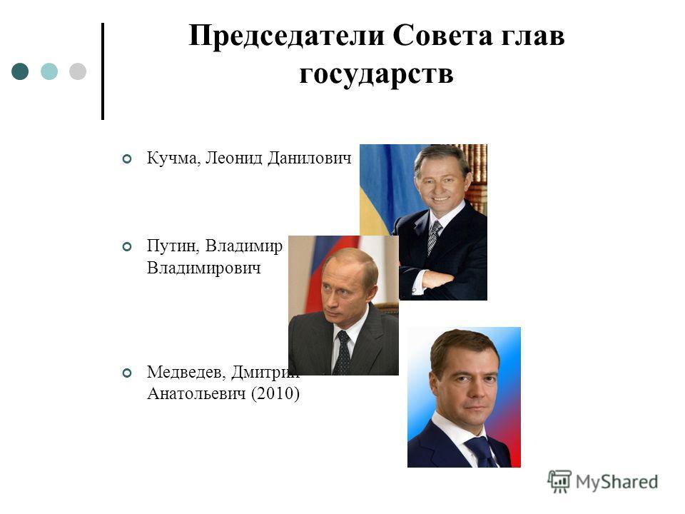 Председатели Совета глав государств Кучма, Леонид Данилович Путин, Владимир Владимирович Медведев, Дмитрий Анатольевич (2010)