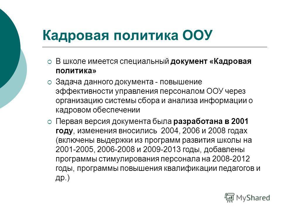 В школе имеется специальный документ «Кадровая политика» Задача данного документа - повышение эффективности управления персоналом ООУ через организацию системы сбора и анализа информации о кадровом обеспечении Первая версия документа была разработана
