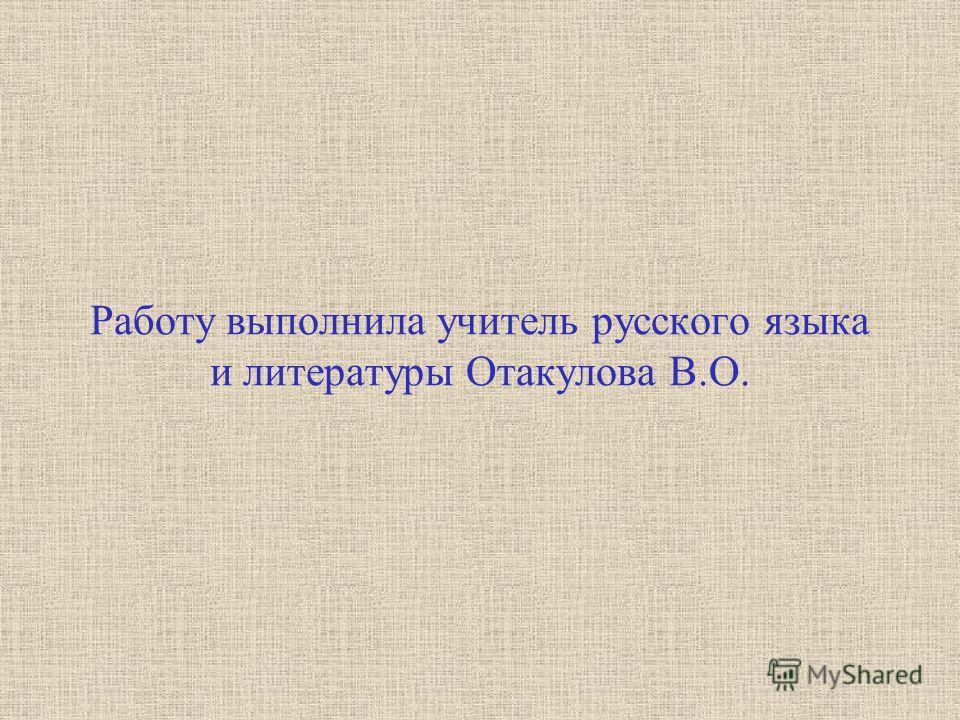 Работу выполнила учитель русского языка и литературы Отакулова В.О.