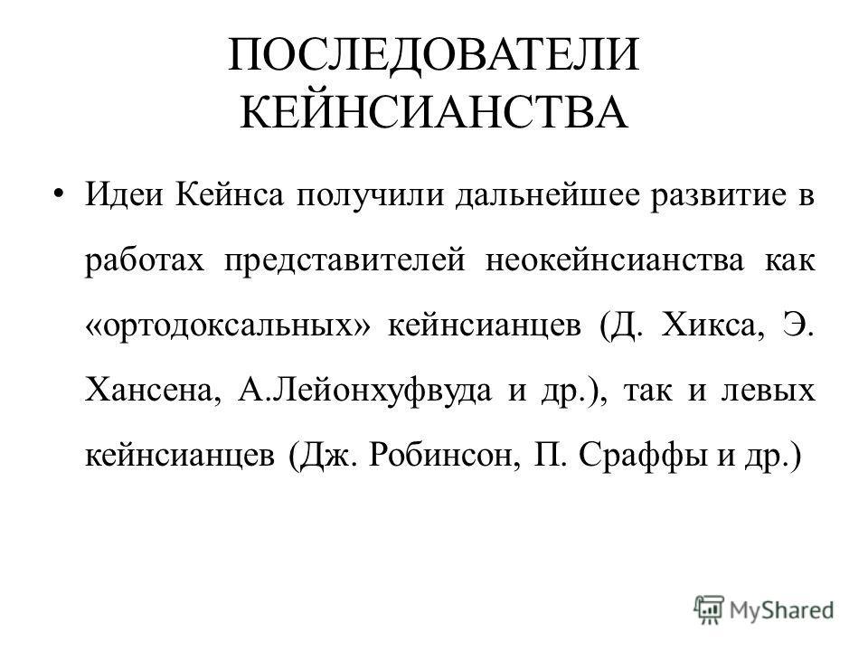 ПОСЛЕДОВАТЕЛИ КЕЙНСИАНСТВА Идеи Кейнса получили дальнейшее развитие в работах представителей неокейнсианства как «ортодоксальных» кейнсианцев (Д. Хикса, Э. Хансена, А.Лейонхуфвуда и др.), так и левых кейнсианцев (Дж. Робинсон, П. Сраффы и др.)