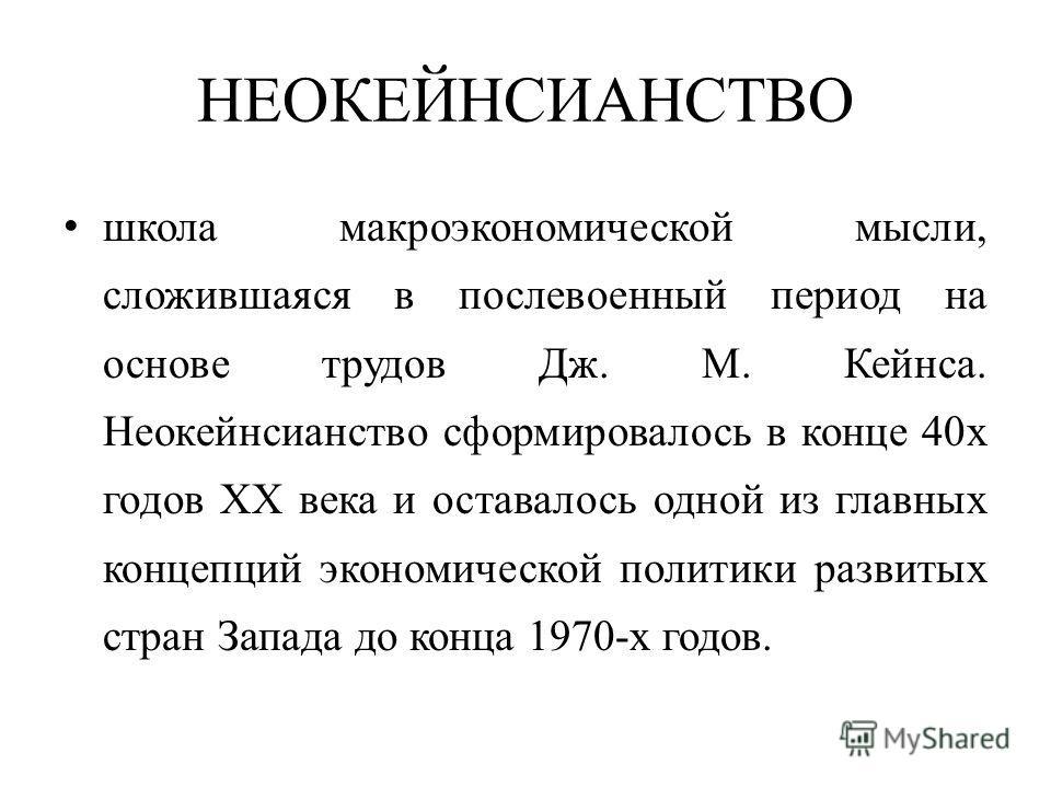 НЕОКЕЙНСИАНСТВО школа макроэкономической мысли, сложившаяся в послевоенный период на основе трудов Дж. М. Кейнса. Неокейнсианство сформировалось в конце 40х годов XX века и оставалось одной из главных концепций экономической политики развитых стран З