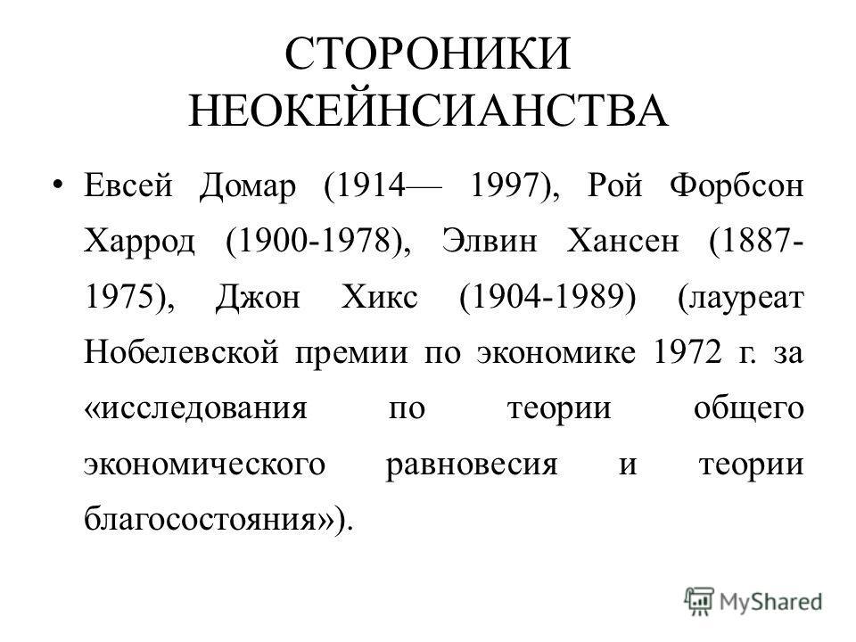 СТОРОНИКИ НЕОКЕЙНСИАНСТВА Евсей Домар (1914 1997), Рой Форбсон Харрод (1900-1978), Элвин Хансен (1887- 1975), Джон Хикс (1904-1989) (лауреат Нобелевской премии по экономике 1972 г. за «исследования по теории общего экономического равновесия и теории