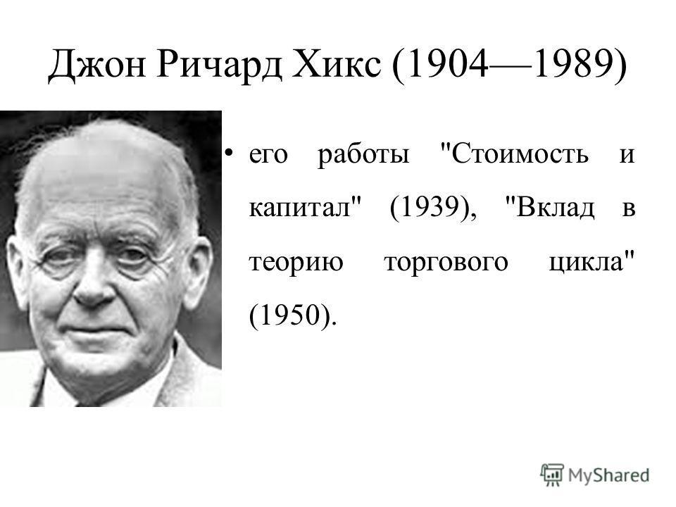 Джон Ричард Хикс (19041989) его работы Стоимость и капитал (1939), Вклад в теорию торгового цикла (1950).