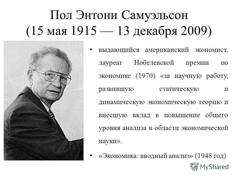 Пол Энтони Самуэльсон (15 мая 1915 13 декабря 2009) выдающийся американский экономист, лауреат Нобелевской премии по экономике (1970) «за научную работу, развившую статическую и динамическую экономическую теорию и внесшую вклад в повышение общего уро