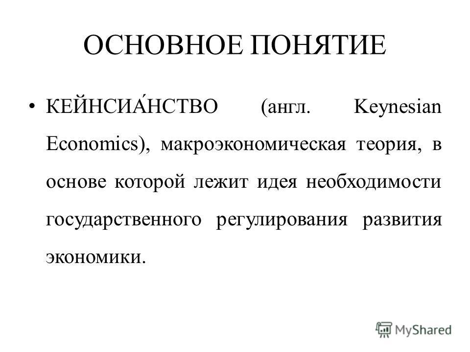 ОСНОВНОЕ ПОНЯТИЕ КЕЙНСИА́НСТВО (англ. Keynesian Economics), макроэкономическая теория, в основе которой лежит идея необходимости государственного регулирования развития экономики.