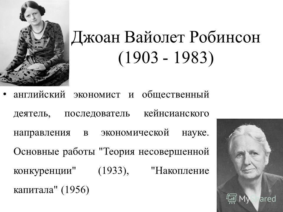 Джоан Вайолет Робинсон (1903 - 1983) английский экономист и общественный деятель, последователь кейнсианского направления в экономической науке. Основные работы Теория несовершенной конкуренции (1933), Накопление капитала (1956)