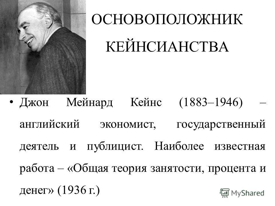 ОСНОВОПОЛОЖНИК КЕЙНСИАНСТВА Джон Мейнард Кейнс (1883–1946) – английский экономист, государственный деятель и публицист. Наиболее известная работа – «Общая теория занятости, процента и денег» (1936 г.)