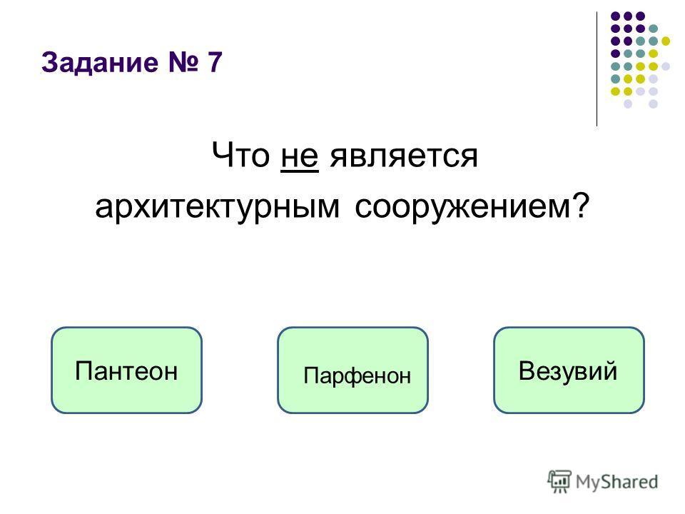 Задание 7 Что не является архитектурным сооружением? ВезувийПантеон Парфенон