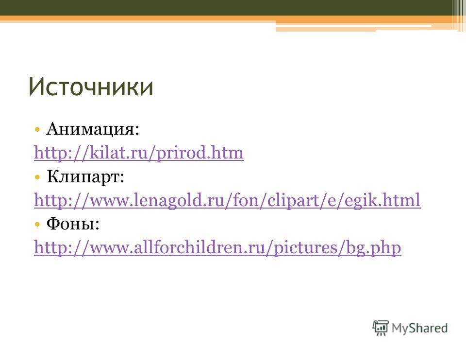 Источники Анимация: http://kilat.ru/prirod.htm Клипарт: http://www.lenagold.ru/fon/clipart/e/egik.html Фоны: http://www.allforchildren.ru/pictures/bg.php