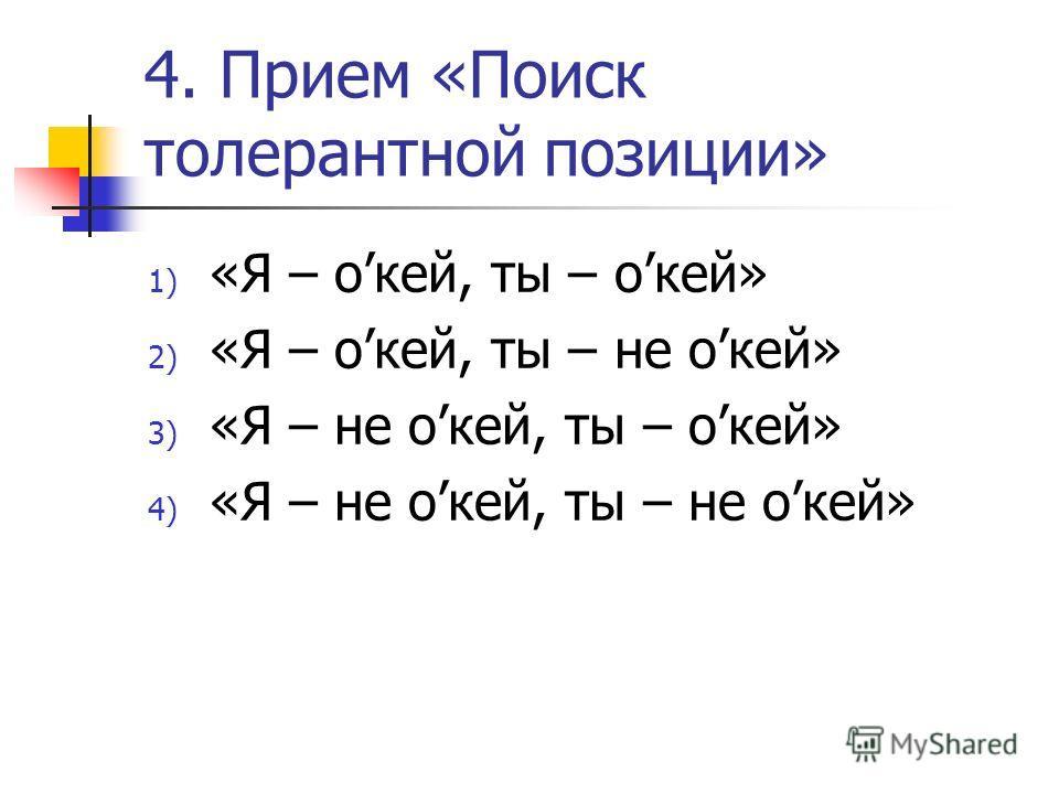 4. Прием «Поиск толерантной позиции» 1) «Я – окей, ты – окей» 2) «Я – окей, ты – не окей» 3) «Я – не окей, ты – окей» 4) «Я – не окей, ты – не окей»