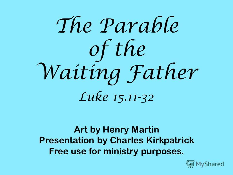 Luke 15.11-32 The Parable of the Waiting Father Art by Henry Martin Presentation by Charles Kirkpatrick Free use for ministry purposes.