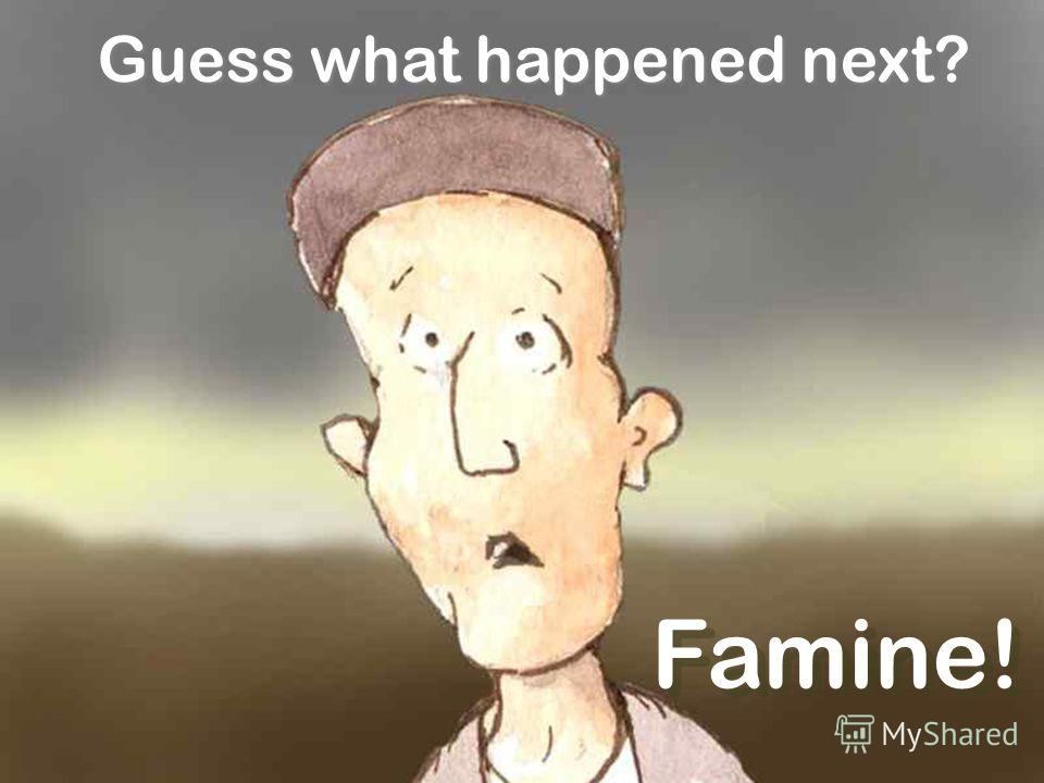 Famine! Guess what happened next?