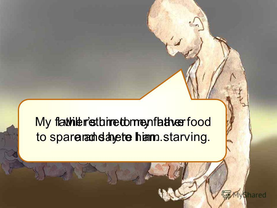 My fathers hired men have food to spare and here I am starving. I will return to my father and say to him…