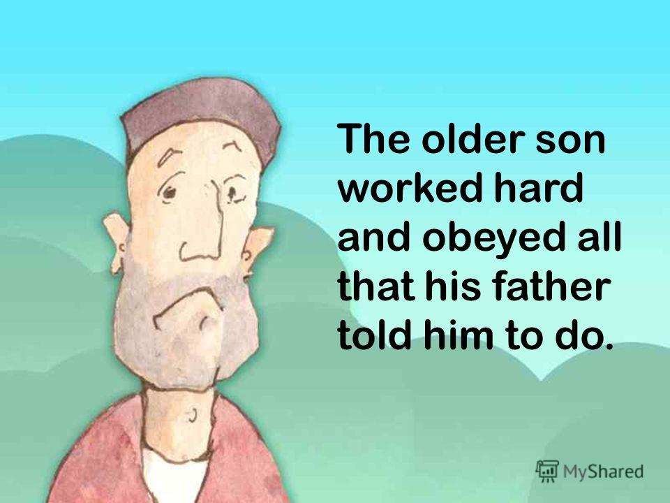 The older son worked hard and obeyed all that his father told him to do.
