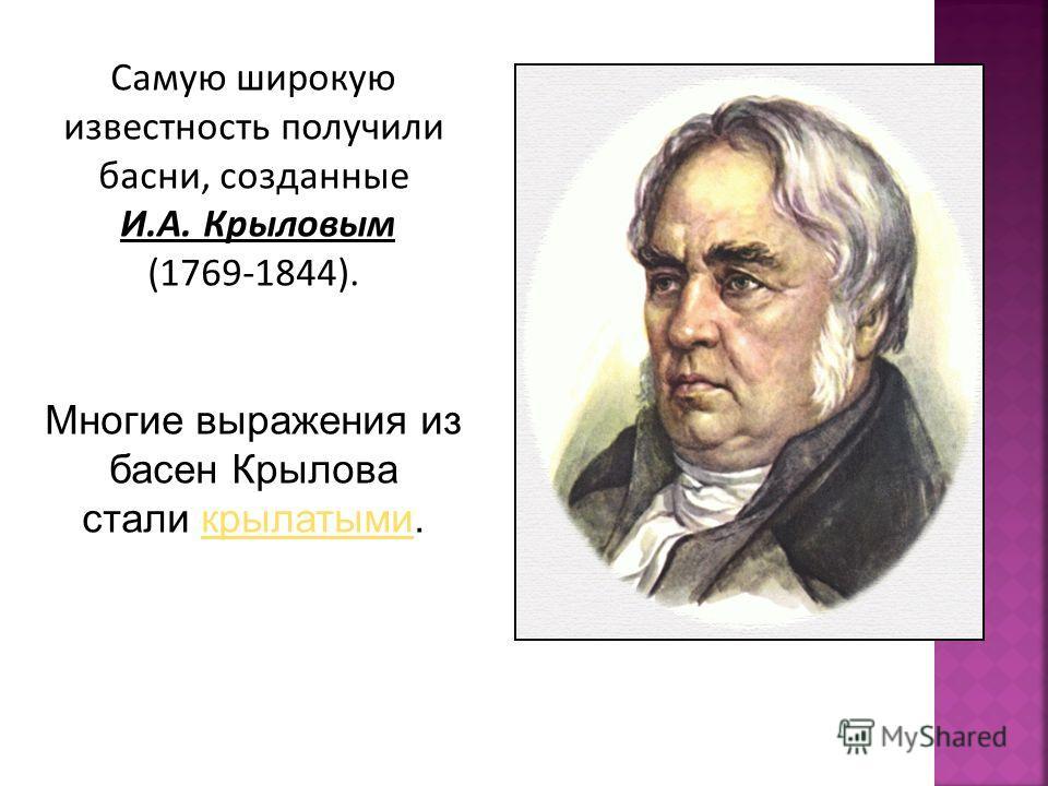 Самую широкую известность получили басни, созданные И.А. Крыловым (1769-1844). Многие выражения из басен Крылова стали крылатыми.крылатыми
