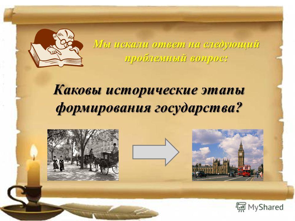 Мы искали ответ на следующий проблемный вопрос: Каковы исторические этапы формирования государства?