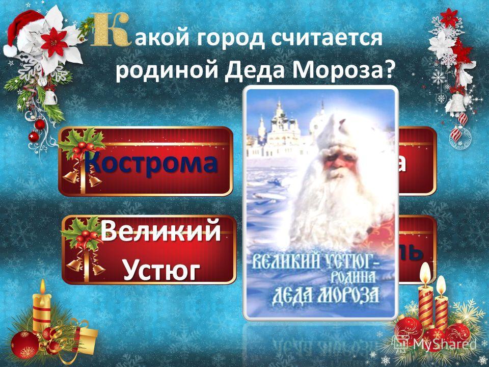 Кострома Великий Устюг Москва Ярославль акой город считается родиной Деда Мороза?