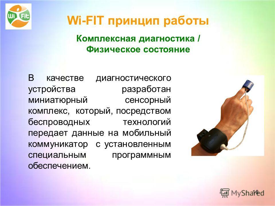 16 Wi-FIT принцип работы Комплексная диагностика / Физическое состояние В качестве диагностического устройства разработан миниатюрный сенсорный комплекс, который, посредством беспроводных технологий передает данные на мобильный коммуникатор с установ