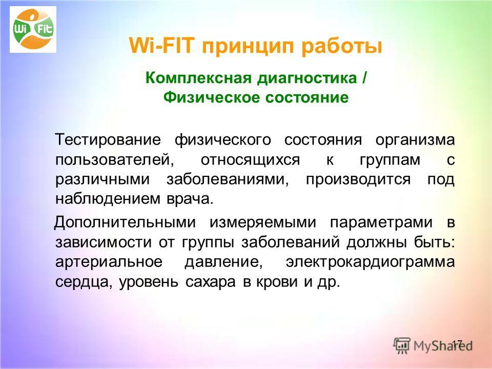 17 Wi-FIT принцип работы Комплексная диагностика / Физическое состояние Тестирование физического состояния организма пользователей, относящихся к группам с различными заболеваниями, производится под наблюдением врача. Дополнительными измеряемыми пара