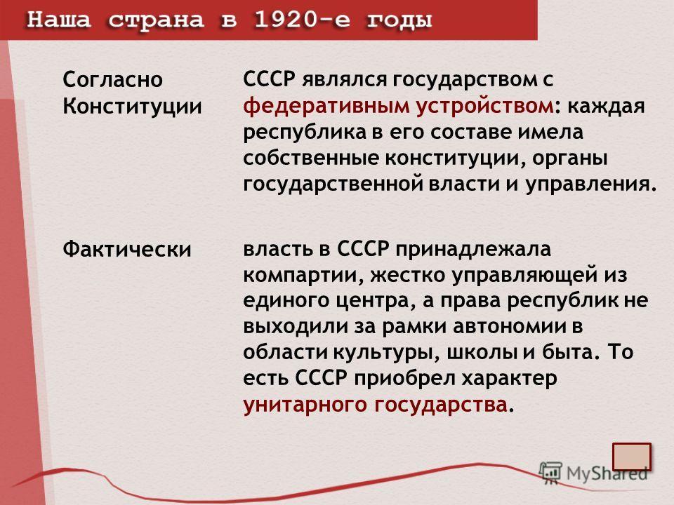 Согласно Конституции СССР являлся государством с федеративным устройством : каждая республика в его составе имела собственные конституции, органы государственной власти и управления. Фактически власть в СССР принадлежала компартии, жестко управляющей
