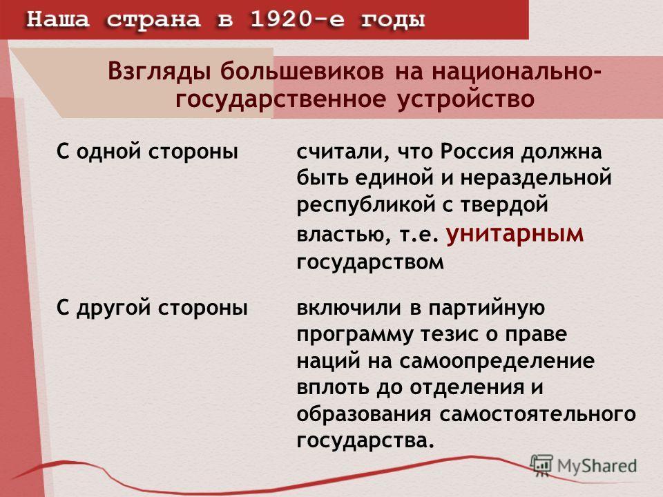 Взгляды большевиков на национально- государственное устройство С одной сторонысчитали, что Россия должна быть единой и нераздельной республикой с твердой властью, т.е. унитарным государством С другой сторонывключили в партийную программу тезис о прав