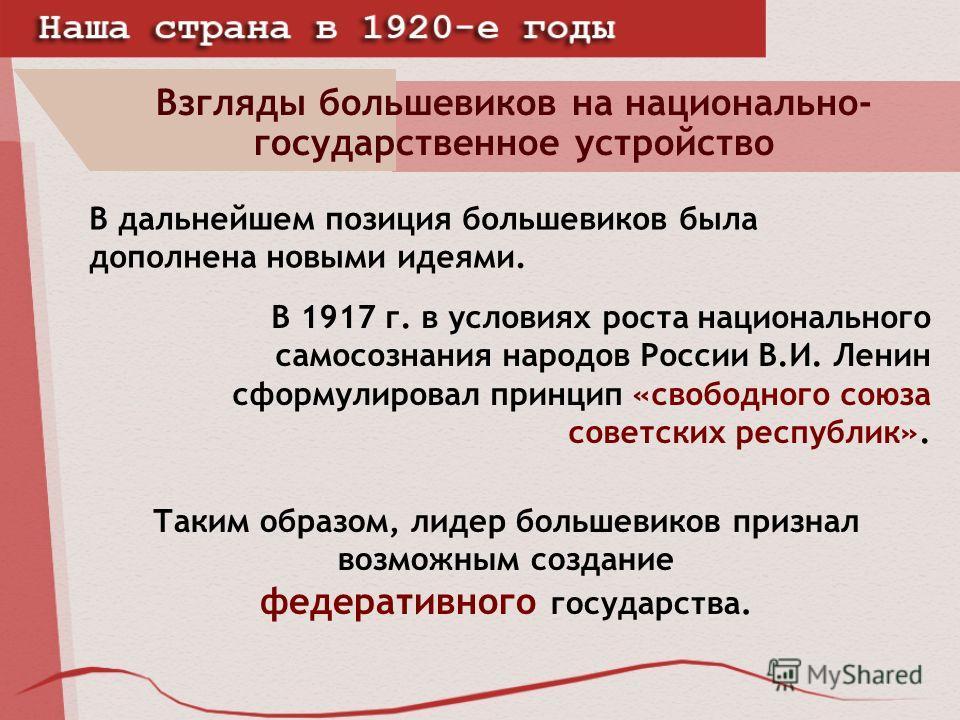 Взгляды большевиков на национально- государственное устройство В дальнейшем позиция большевиков была дополнена новыми идеями. В 1917 г. в условиях роста национального самосознания народов России В.И. Ленин сформулировал принцип «свободного союза сове