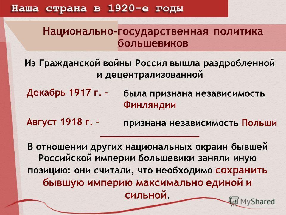 Национально-государственная политика большевиков Из Гражданской войны Россия вышла раздробленной и децентрализованной была признана независимость Финляндии Декабрь 1917 г. - признана независимость Польши Август 1918 г. – В отношении других национальн