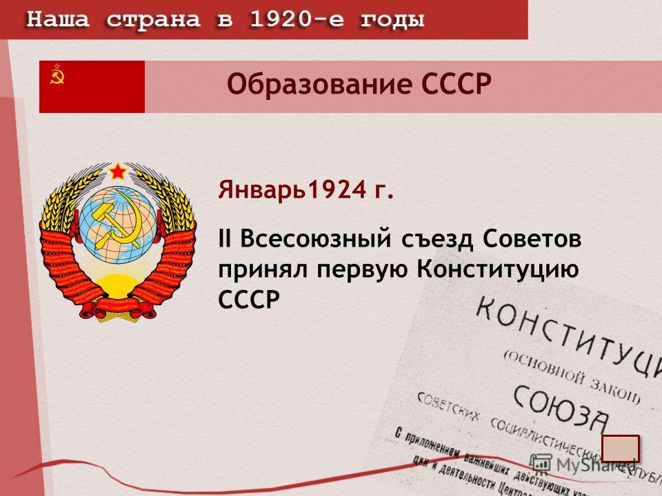Образование СССР Январь1924 г. II Всесоюзный съезд Советов принял первую Конституцию СССР