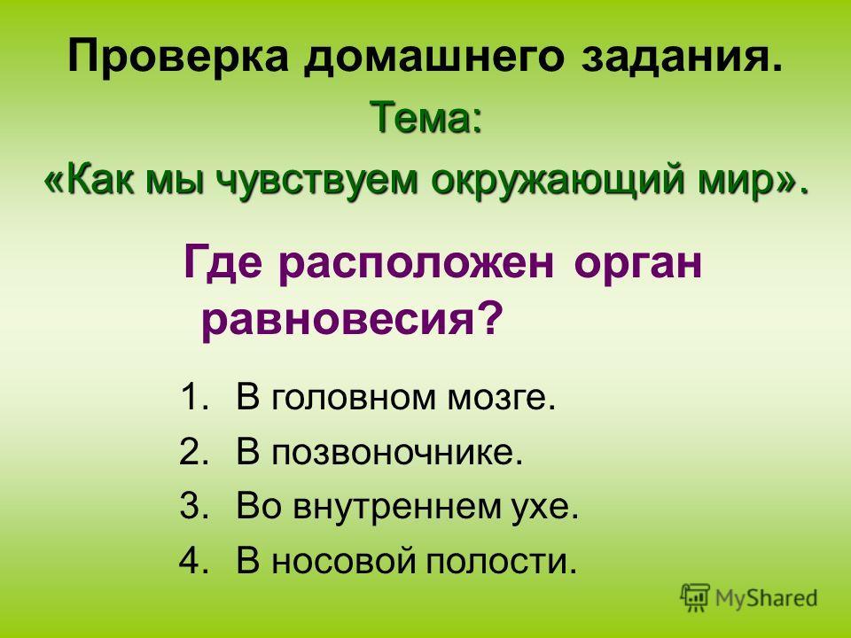 Проверка домашнего задания.Тема: «Как мы чувствуем окружающий мир». 1.В головном мозге. 2.В позвоночнике. 3.Во внутреннем ухе. 4.В носовой полости. Где расположен орган равновесия?