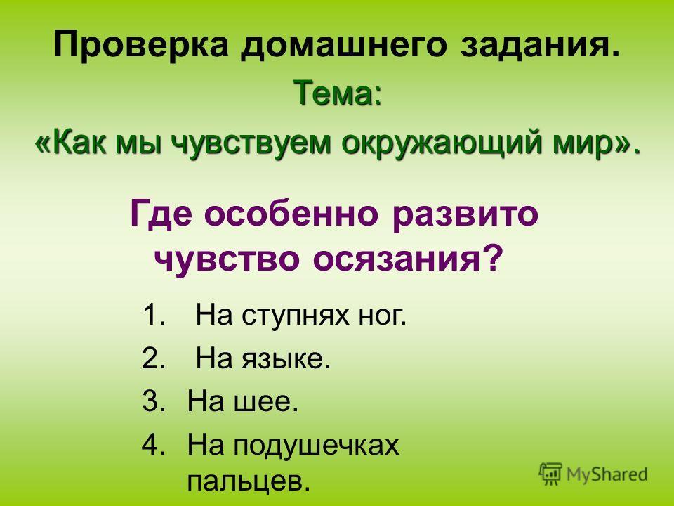 Проверка домашнего задания.Тема: «Как мы чувствуем окружающий мир». 1. На ступнях ног. 2. На языке. 3.На шее. 4.На подушечках пальцев. Где особенно развито чувство осязания?